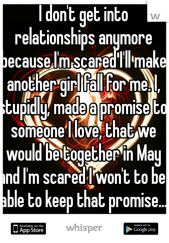 I don't get into relationships anymore because I'm scared I'll make another girl fall for me. I, stupidly, made a promise to someone I love, that we would be together in May and I'm scared I won't to be able to keep that promise...