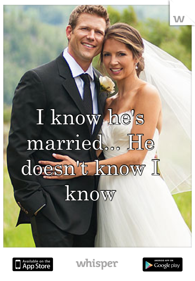 I know he's married... He doesn't know I know