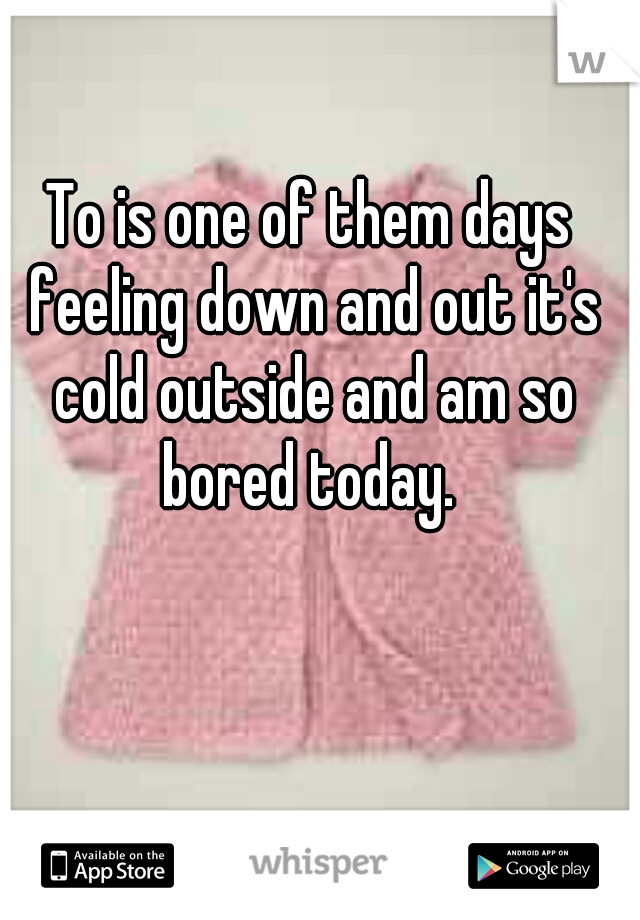To is one of them days feeling down and out it's cold outside and am so bored today.