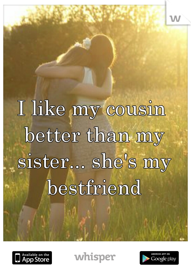 I like my cousin better than my sister... she's my bestfriend
