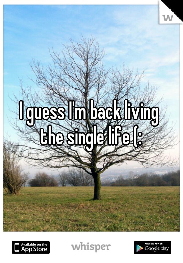 I guess I'm back living  the single life (:
