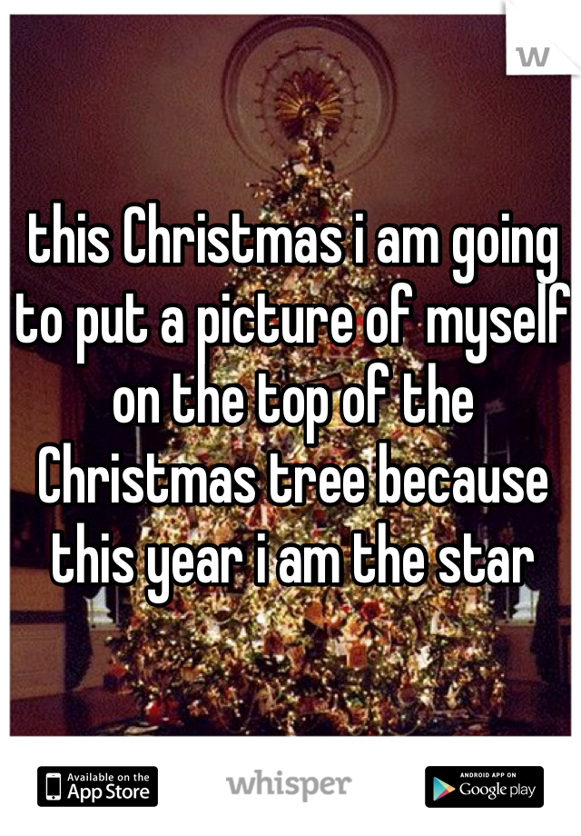 this Christmas i am going to put a picture of myself on the top of the Christmas tree because this year i am the star