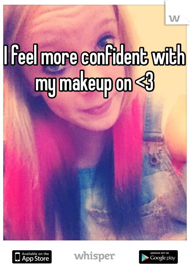 I feel more confident with my makeup on <3