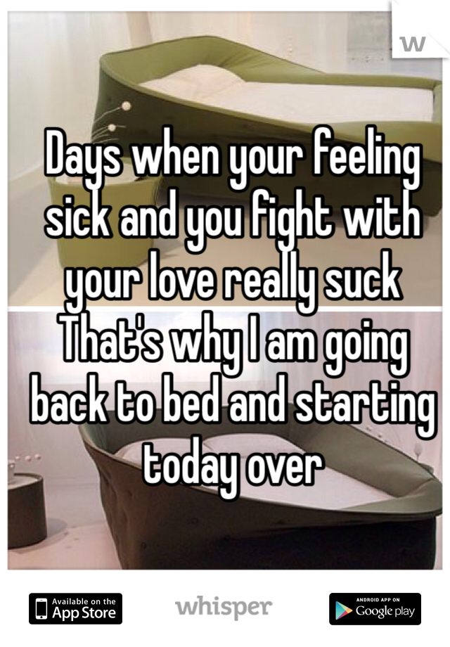 Days when your feeling sick and you fight with your love really suck That's why I am going back to bed and starting today over