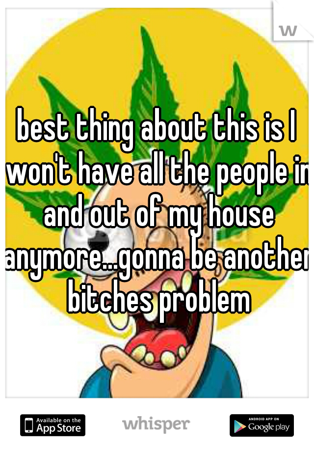 best thing about this is I won't have all the people in and out of my house anymore...gonna be another bitches problem
