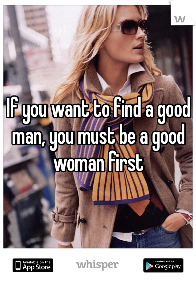 If you want to find a good man, you must be a good woman first