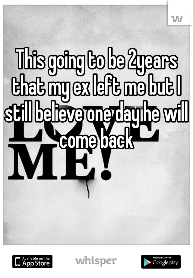 This going to be 2years that my ex left me but I still believe one day he will come back