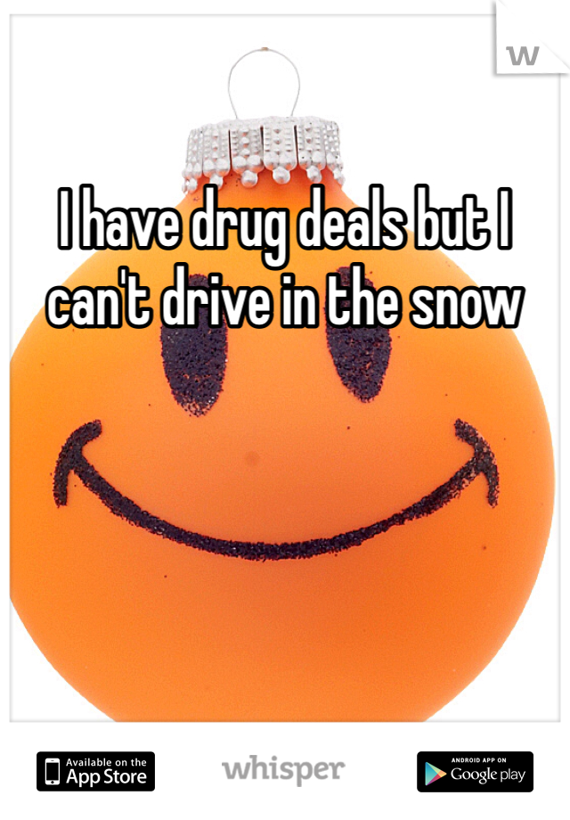 I have drug deals but I can't drive in the snow