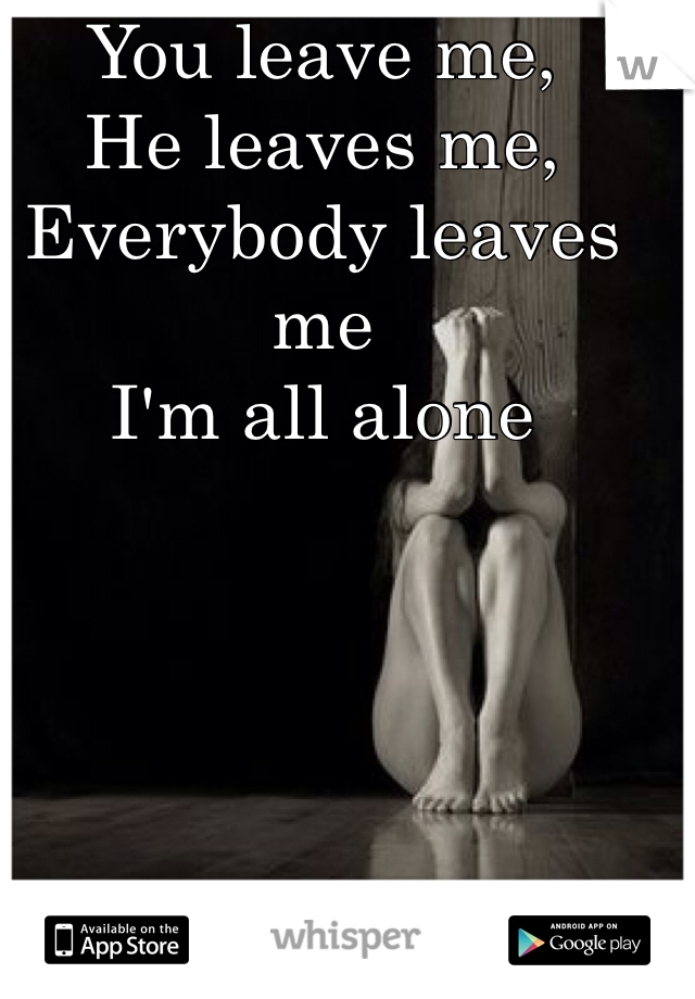 You leave me, He leaves me, Everybody leaves me I'm all alone