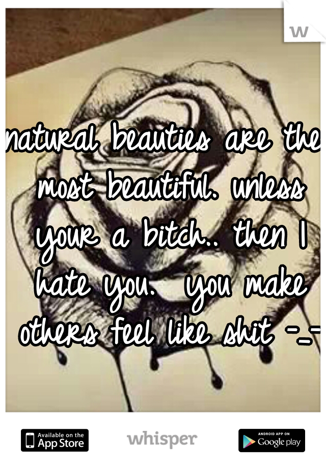natural beauties are the most beautiful. unless your a bitch.. then I hate you.  you make others feel like shit -_-