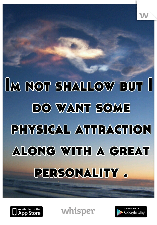 Im not shallow but I do want some physical attraction along with a great personality .