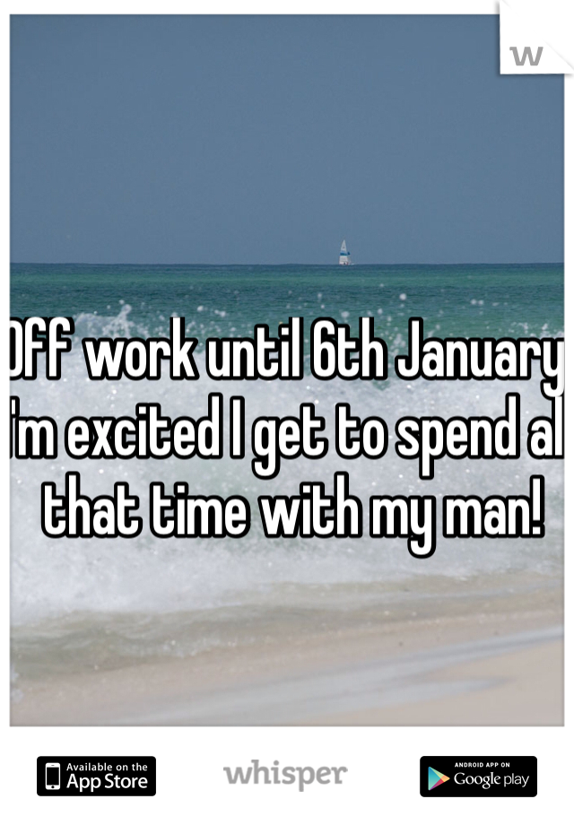 Off work until 6th January.  I'm excited I get to spend all that time with my man!