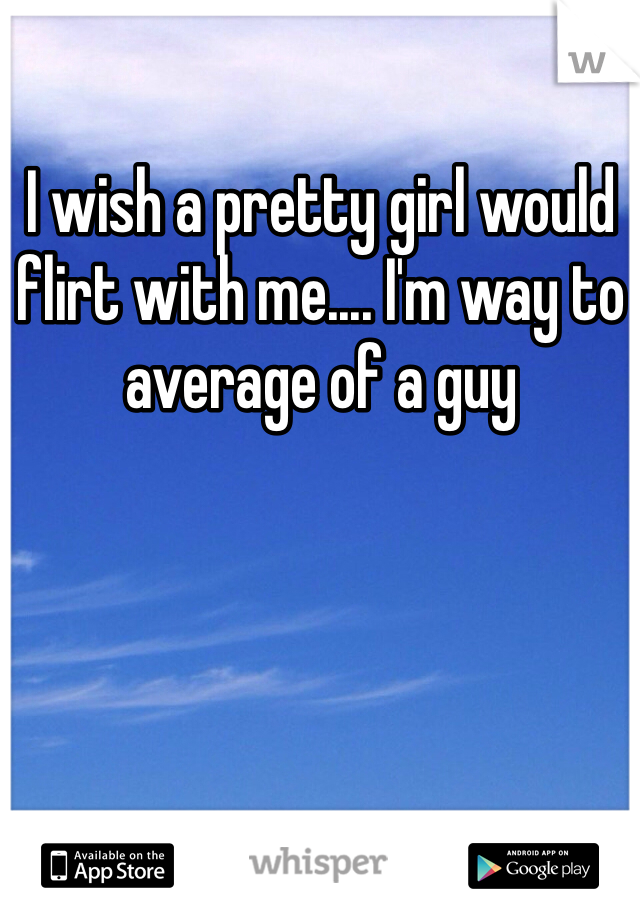 I wish a pretty girl would flirt with me.... I'm way to average of a guy