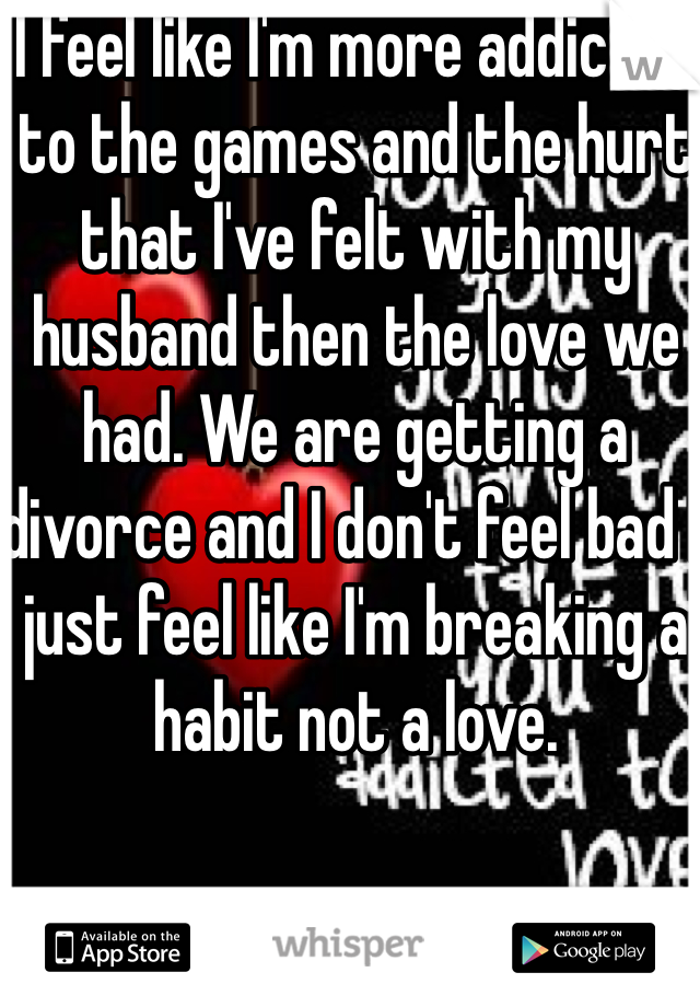 I feel like I'm more addicted to the games and the hurt that I've felt with my husband then the love we had. We are getting a divorce and I don't feel bad I just feel like I'm breaking a habit not a love.