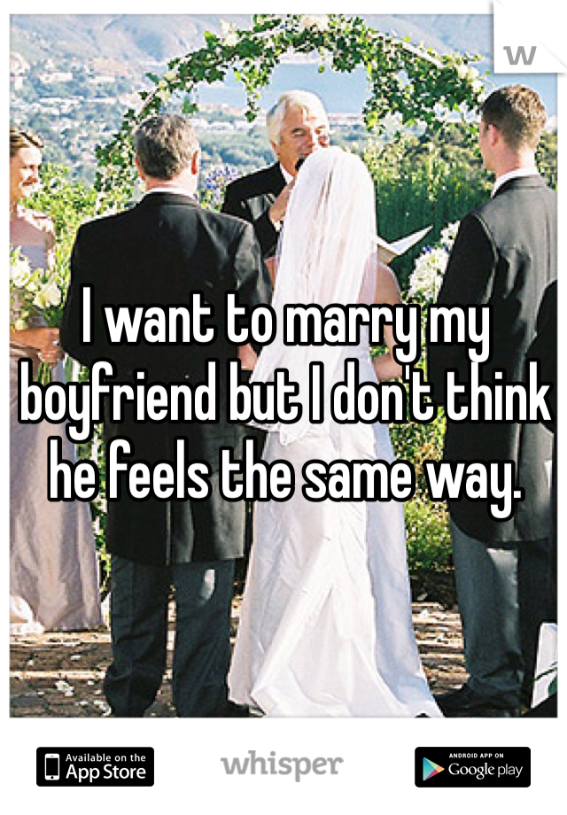 I want to marry my boyfriend but I don't think he feels the same way.