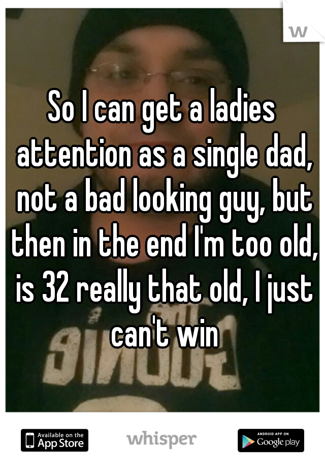 So I can get a ladies attention as a single dad, not a bad looking guy, but then in the end I'm too old, is 32 really that old, I just can't win