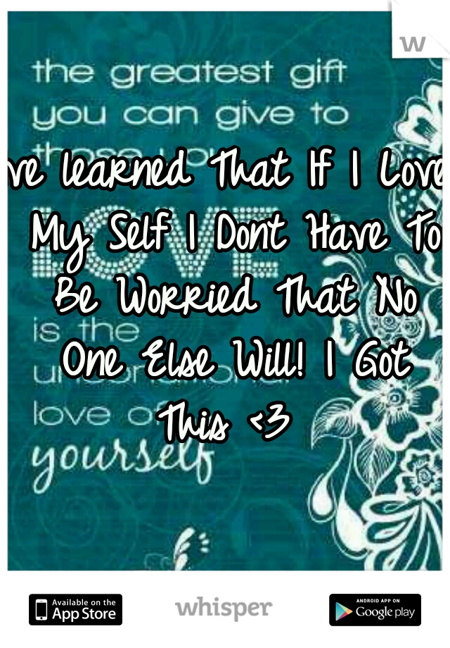 Ive learned That If I Love My Self I Dont Have To Be Worried That No One Else Will! I Got This <3