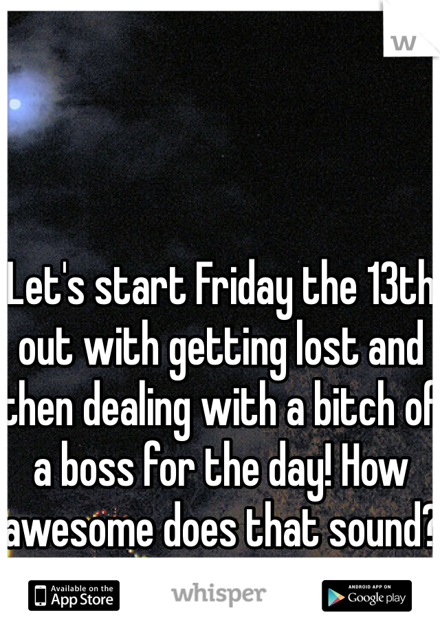 Let's start Friday the 13th out with getting lost and then dealing with a bitch of a boss for the day! How awesome does that sound?