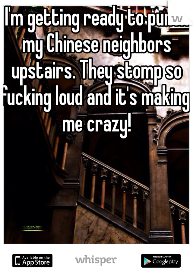 I'm getting ready to punch my Chinese neighbors upstairs. They stomp so fucking loud and it's making me crazy!
