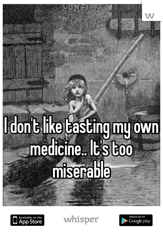 I don't like tasting my own medicine.. It's too miserable