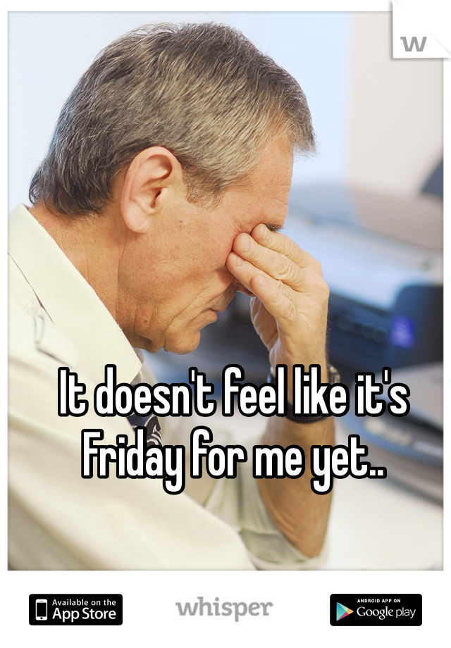 It doesn't feel like it's Friday for me yet..
