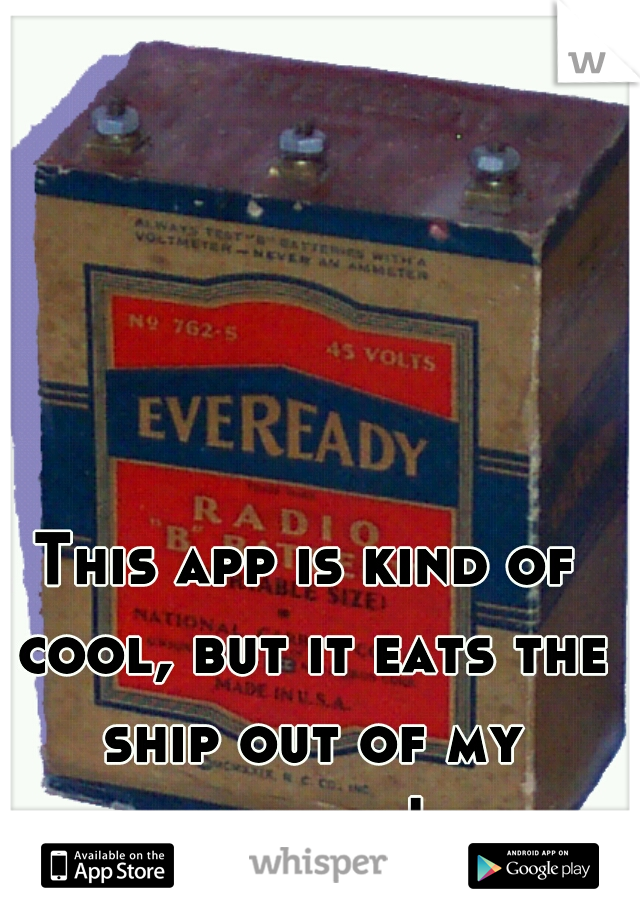 This app is kind of cool, but it eats the ship out of my battery!