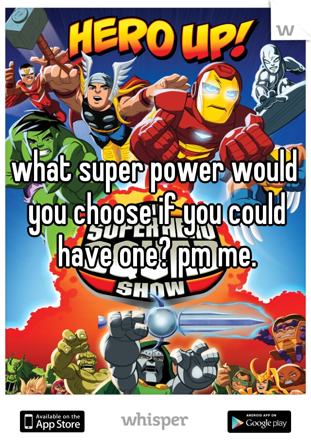 what super power would you choose if you could have one? pm me.
