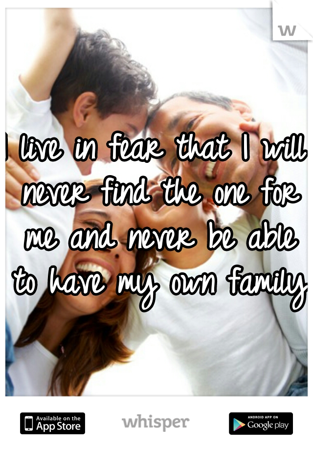 I live in fear that I will never find the one for me and never be able to have my own family