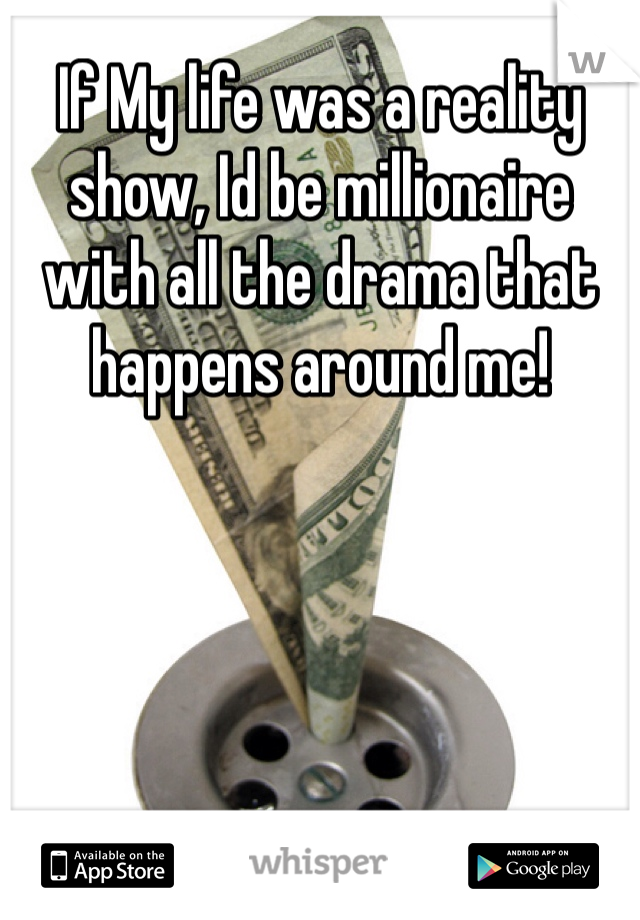 If My life was a reality show, Id be millionaire with all the drama that happens around me!
