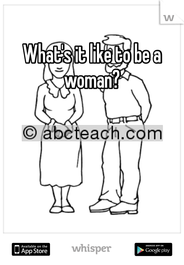 What's it like to be a woman?