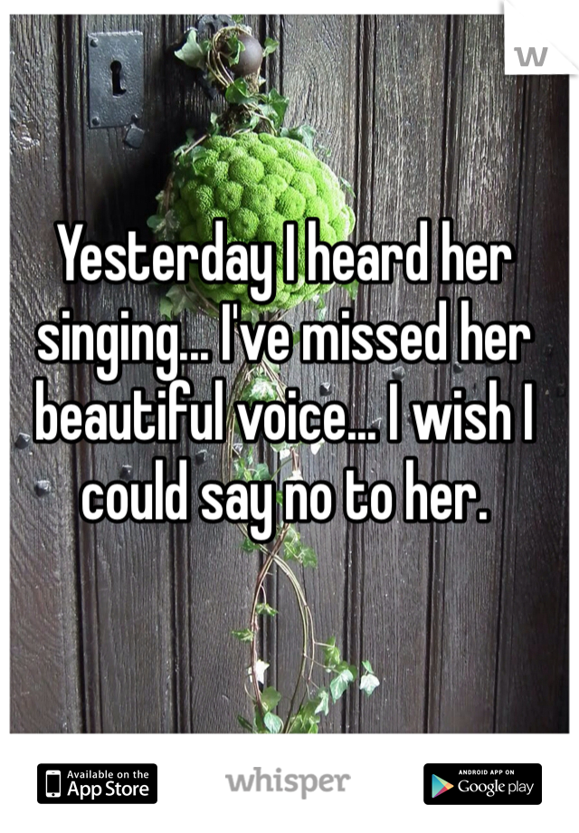 Yesterday I heard her singing... I've missed her beautiful voice... I wish I could say no to her.