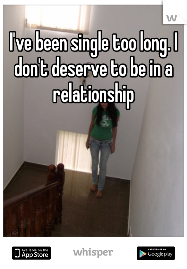 I've been single too long. I don't deserve to be in a relationship
