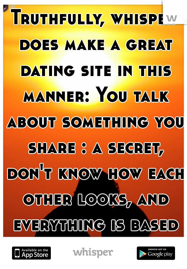 Truthfully, whisper does make a great dating site in this manner: You talk about something you share : a secret, don't know how each other looks, and everything is based on personality. <3