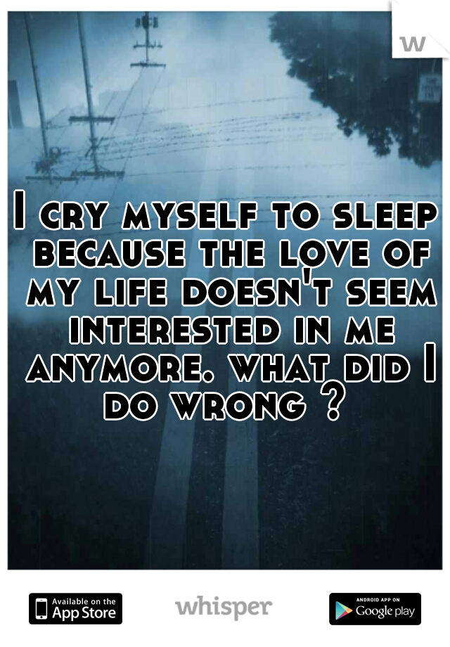 I cry myself to sleep because the love of my life doesn't seem interested in me anymore. what did I do wrong ?