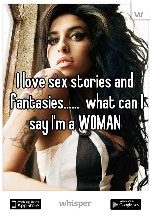 I love sex stories and fantasies......  what can I say I'm a WOMAN