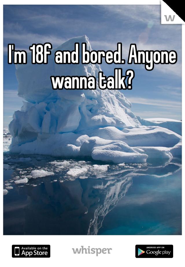 I'm 18f and bored. Anyone wanna talk?