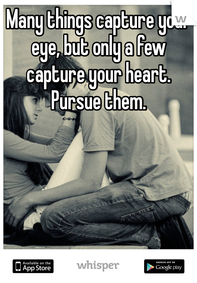 Many things capture your eye, but only a few capture your heart. Pursue them.