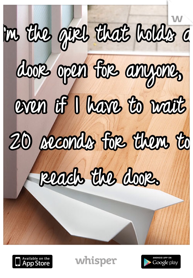 I'm the girl that holds a door open for anyone, even if I have to wait 20 seconds for them to reach the door.