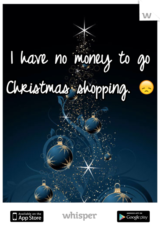 I have no money to go Christmas shopping. 😞