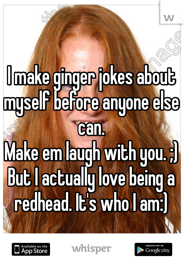 I make ginger jokes about myself before anyone else can.  Make em laugh with you. ;) But I actually love being a redhead. It's who I am:)