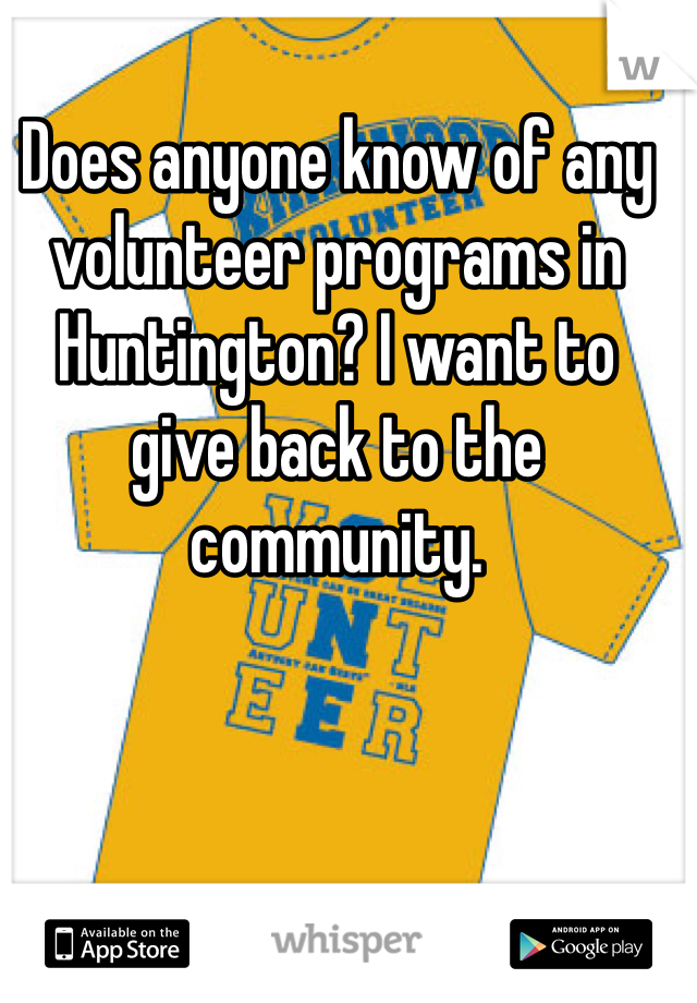 Does anyone know of any volunteer programs in Huntington? I want to give back to the community.