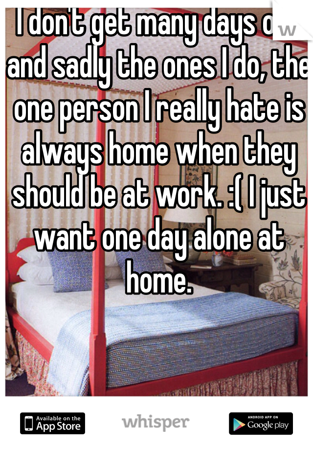 I don't get many days off and sadly the ones I do, the one person I really hate is always home when they should be at work. :( I just want one day alone at home.