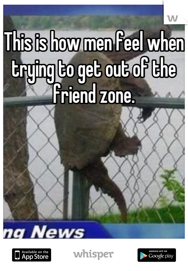 This is how men feel when trying to get out of the friend zone.