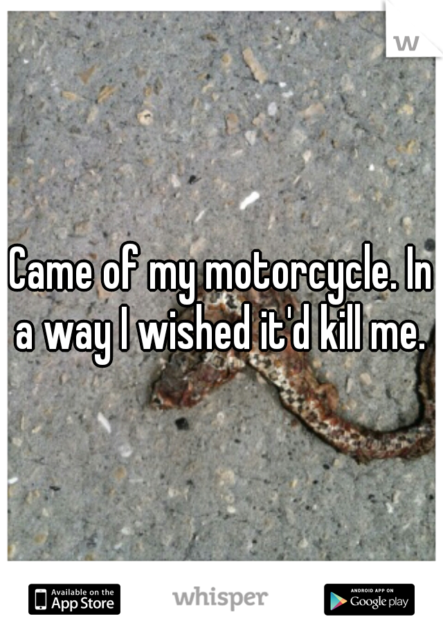 Came of my motorcycle. In a way I wished it'd kill me.