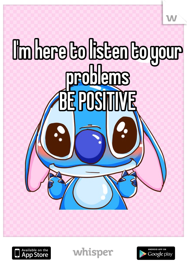 I'm here to listen to your problems BE POSITIVE