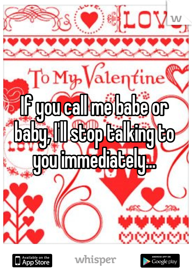 If you call me babe or baby, I'll stop talking to you immediately...