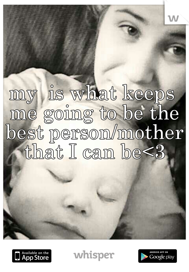 my  is what keeps me going to be the best person/mother that I can be<3