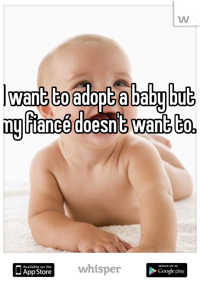 I want to adopt a baby but my fiancé doesn't want to.