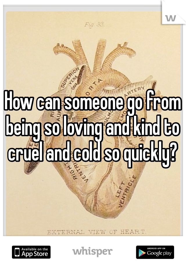 How can someone go from being so loving and kind to cruel and cold so quickly?