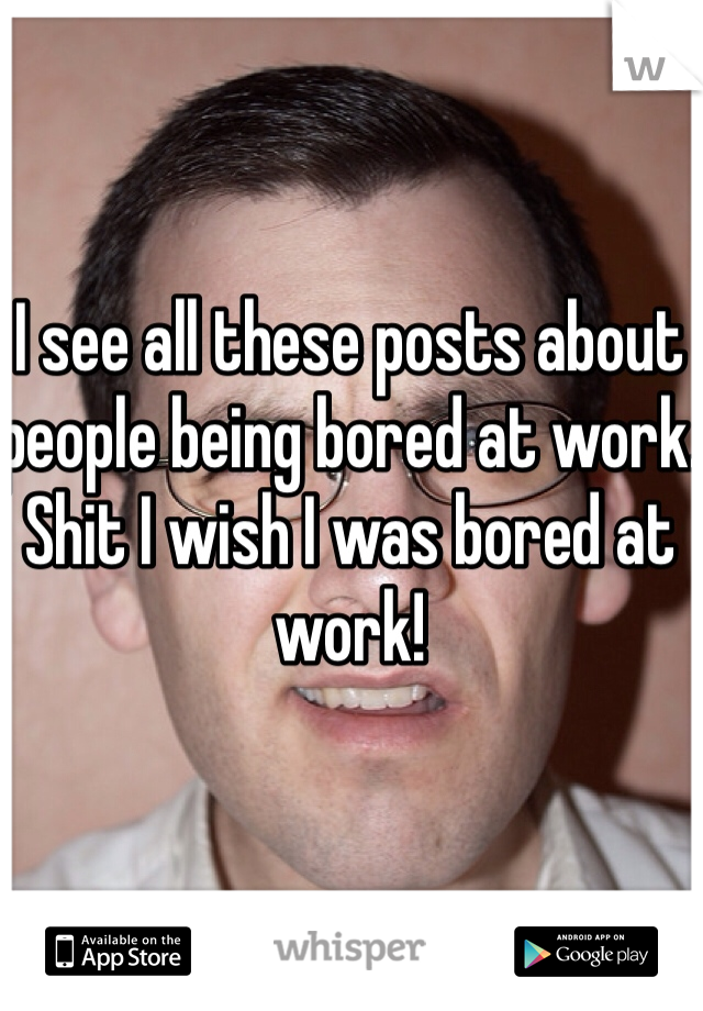 I see all these posts about people being bored at work. Shit I wish I was bored at work!